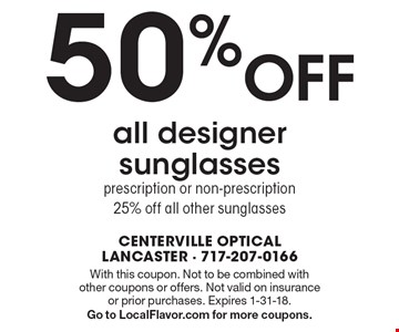 50% OFF all designer sunglasses, prescription or non-prescription - 25% off all other sunglasses. With this coupon. Not to be combined with other coupons or offers. Not valid on insurance or prior purchases. Expires 1-31-18.Go to LocalFlavor.com for more coupons.