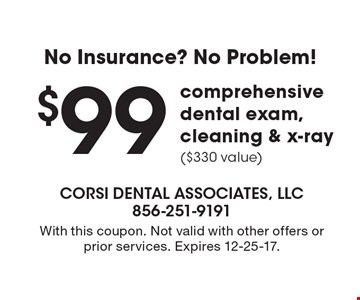 No Insurance? No Problem! $99 comprehensive dental exam, cleaning & x-ray ($330 value). With this coupon. Not valid with other offers or prior services. Expires 12-25-17.