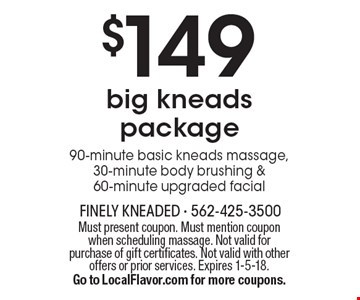 $149 big kneads package 90-minute basic kneads massage, 30-minute body brushing & 60-minute upgraded facial . Must present coupon. Must mention coupon when scheduling massage. Not valid for purchase of gift certificates. Not valid with other offers or prior services. Expires 1-5-18. Go to LocalFlavor.com for more coupons.
