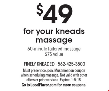 $49 for your kneads massage 60-minute tailored massage. $75 value. Must present coupon. Must mention coupon when scheduling massage. Not valid with other offers or prior services. Expires 1-5-18. Go to LocalFlavor.com for more coupons.