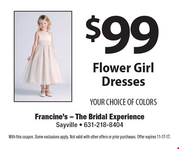 $99 Flower Girl Dresses. YOUR CHOICE OF COLORS. With this coupon. Some exclusions apply. Not valid with other offers or prior purchases. Offer expires 11-17-17.