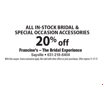 20% off ALL IN-STOCK BRIDAL & SPECIAL OCCASION ACCESSORIES. With this coupon. Some exclusions apply. Not valid with other offers or prior purchases. Offer expires 11-17-17.