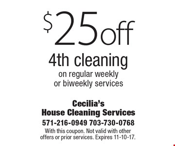 $25 off 4th cleaning on regular weekly or biweekly services. With this coupon. Not valid with other offers or prior services. Expires 11-10-17.