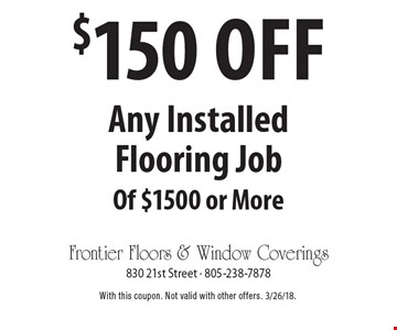 $150 off any installed flooring job of $1500 or more. With this coupon. Not valid with other offers. 3/26/18.