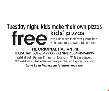 Tuesday night, kids make their own pizzas free kids' pizzas two kids make their own pizzas free with purchase of two adult entrees. Valid at both Kenner & Harahan locations. With this coupon. Not valid with other offers or prior purchases. Expires 12-8-17. Go to LocalFlavor.com for more coupons.