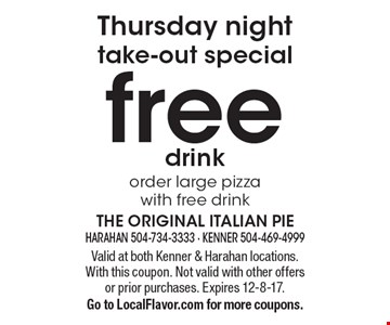 Thursday night take-out special free drink order large pizza with free drink. Valid at both Kenner & Harahan locations. With this coupon. Not valid with other offers or prior purchases. Expires 12-8-17. Go to LocalFlavor.com for more coupons.