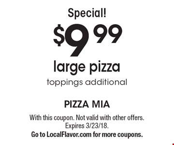 Special! $9.99 large pizza. toppings additional. With this coupon. Not valid with other offers. Expires 3/23/18. Go to LocalFlavor.com for more coupons.