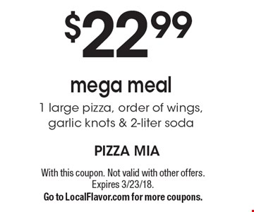 $22.99 mega meal. 1 large pizza, order of wings, garlic knots & 2-liter soda. With this coupon. Not valid with other offers. Expires 3/23/18. Go to LocalFlavor.com for more coupons.