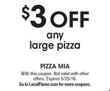 $3 off any large pizza. With this coupon. Not valid with other offers. Expires 5/25/18. Go to LocalFlavor.com for more coupons.