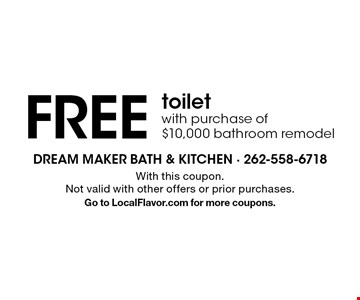 FREE toilet with purchase of $10,000 bathroom remodel. With this coupon. Not valid with other offers or prior purchases. Go to LocalFlavor.com for more coupons.