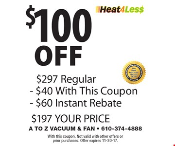 $100 off Heat4Les$: $297 Regular - $40 With This Coupon - $60 Instant Rebate = $197 YOUR PRICE. With this coupon. Not valid with other offers or prior purchases. Offer expires 11-30-17.