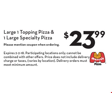 $23.99 Large 1 Topping Pizza & 1 Large Specialty Pizza. Please mention coupon when ordering. Expires 2-2-18. Participating locations only; cannot be combined with other offers. Price does not include delivery charge or taxes, (varies by location). Delivery orders must meet minimum amount.