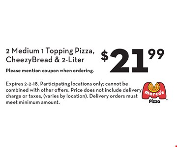 $21.99 2 Medium 1 Topping Pizza, Cheezy Bread & 2-Liter. Please mention coupon when ordering.. Expires 2-2-18. Participating locations only; cannot be combined with other offers. Price does not include delivery charge or taxes, (varies by location). Delivery orders must meet minimum amount.