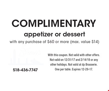 Complimentary appetizer or dessert with any purchase of $60 or more (max. value $14). With this coupon. Not valid with other offers. Not valid on 12/31/17 and 2/14/18 or any other holidays. Not valid at dp Brasserie. One per table. Expires 12-29-17.