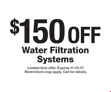 $150 OFF Water Filtration Systems. Limited time offer. Expires 11-10-17. Restrictions may apply. Call for details.