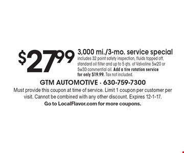 $27.99 3,000 mi./3-mo. service special. Includes 32 point safety inspection, fluids topped off, standard oil filter and up to 5 qts. of Valvoline 5w20 or 5w30 convnentional oil. Add a tire rotation service for only $19.99. Tax not included. Must provide this coupon at time of service. Limit 1 coupon per customer per visit. Cannot be combined with any other discount. Expires 12-1-17. Go to LocalFlavor.com for more coupons.