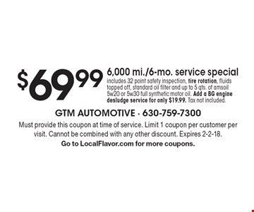 $69.99 6,000 mi./6-mo. service special includes 32 point safety inspection, tire rotation, fluids topped off, standard oil filter and up to 5 qts. of ams oil 5w20 or 5w30 full synthetic motor oil. Add a BG engine desludge service for only $19.99. Tax not included.. Must provide this coupon at time of service. Limit 1 coupon per customer per visit. Cannot be combined with any other discount. Expires 2-2-18. Go to LocalFlavor.com for more coupons.