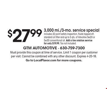 $27.99 3,000 mi./3-mo. service special. Includes 32 point safety inspection, fluids topped off, standard oil filter and up to 5 qts. of Valvoline 5w20 or 5w30 conventional oil. Add a tire rotation service for only $19.99. Tax not included. Must provide this coupon at time of service. Limit 1 coupon per customer per visit. Cannot be combined with any other discount. Expires 4-20-18. Go to LocalFlavor.com for more coupons.
