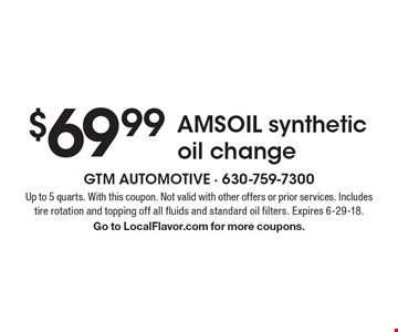 $69.99 AMSOIL synthetic oil change. Up to 5 quarts. With this coupon. Not valid with other offers or prior services. Includes tire rotation and topping off all fluids and standard oil filters. Expires 6-29-18. Go to LocalFlavor.com for more coupons.