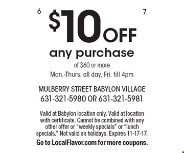 $10 Off Any Purchase Of $60 Or More. Mon.-Thurs. all day, Fri. till 4pm.  Valid at Babylon location only. Valid at location with certificate. Cannot be combined with any other offer or