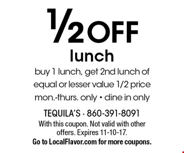 1/2 OFF lunch buy 1 lunch, get 2nd lunch of equal or lesser value 1/2 price mon.-thurs. only - dine in only. With this coupon. Not valid with other offers. Expires 11-10-17. Go to LocalFlavor.com for more coupons.