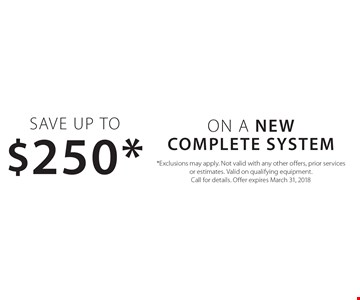 Save Up to $250* ON A New complete system. *Exclusions may apply. Not valid with any other offers, prior services or estimates. Valid on qualifying equipment. Call for details. Offer expires March 31, 2018
