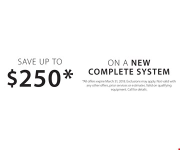 Save Up to $250* ON A New complete system. *All offers expire March 31, 2018. Exclusions may apply. Not valid with any other offers, prior services or estimates. Valid on qualifying equipment. Call for details.