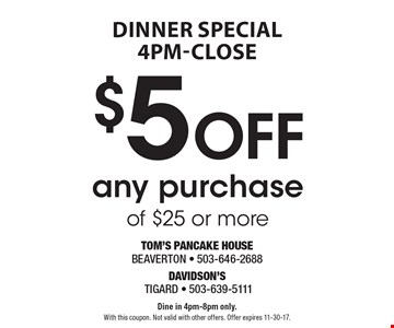 Dinner Special 4pm-close $5 Off any purchase of $25 or more. Dine in 4pm-8pm only.With this coupon. Not valid with other offers. Offer expires 11-30-17.