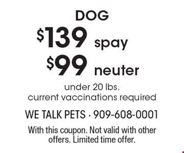 $99 dog neuter OR $139 dog spay. Under 20 lbs. Current vaccinations required. With this coupon. Not valid with other offers. Limited time offer.