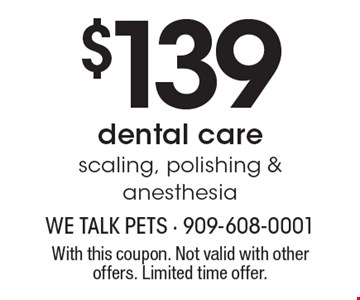 $139 dental care. Scaling, polishing & anesthesia. With this coupon. Not valid with other offers. Limited time offer.