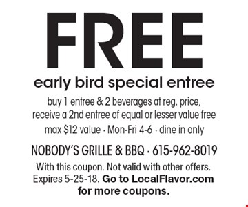 FREE early bird special entree - buy 1 entree & 2 beverages at reg. price, receive a 2nd entree of equal or lesser value free, max $12 value - Mon-Fri 4-6 - dine in only. With this coupon. Not valid with other offers. Expires 5-25-18. Go to LocalFlavor.com for more coupons.