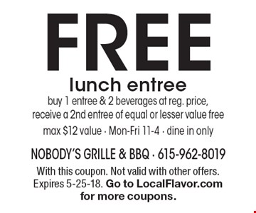 FREE lunch entree - buy 1 entree & 2 beverages at reg. price, receive a 2nd entree of equal or lesser value free, max $12 value - Mon-Fri 11-4 - dine in only. With this coupon. Not valid with other offers. Expires 5-25-18. Go to LocalFlavor.com for more coupons.