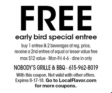 FREE early bird special entreebuy 1 entree & 2 beverages at reg. price, receive a 2nd entree of equal or lesser value free max $12 value - Mon-Fri 4-6 - dine in only. With this coupon. Not valid with other offers. Expires 8-17-18. Go to LocalFlavor.com for more coupons.