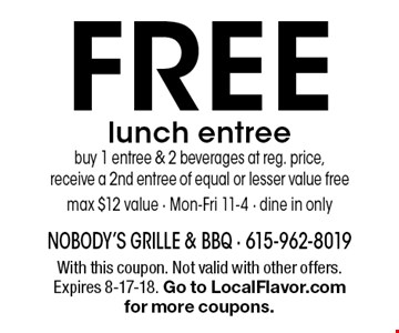 FREE lunch entreebuy 1 entree & 2 beverages at reg. price,receive a 2nd entree of equal or lesser value free max $12 value - Mon-Fri 11-4 - dine in only. With this coupon. Not valid with other offers. Expires 8-17-18. Go to LocalFlavor.com for more coupons.