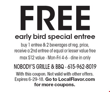 FREE early bird special entree. Buy 1 entree & 2 beverages at reg. price, receive a 2nd entree of equal or lesser value free max $12 value - Mon-Fri 4-6 - dine in only. With this coupon. Not valid with other offers. Expires 6-29-18. Go to LocalFlavor.com for more coupons.