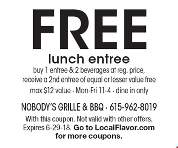 FREE lunch entree. Buy 1 entree & 2 beverages at reg. price,receive a 2nd entree of equal or lesser value free max $12 value - Mon-Fri 11-4 - dine in only. With this coupon. Not valid with other offers. Expires 6-29-18. Go to LocalFlavor.com for more coupons.