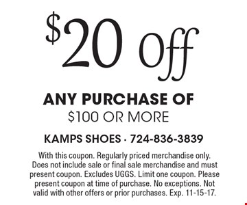 $20 Off any purchase of $100 or more. With this coupon. Regularly priced merchandise only. Does not include sale or final sale merchandise and must present coupon. Excludes UGGS. Limit one coupon. Please present coupon at time of purchase. No exceptions. Not valid with other offers or prior purchases. Exp. 11-15-17.