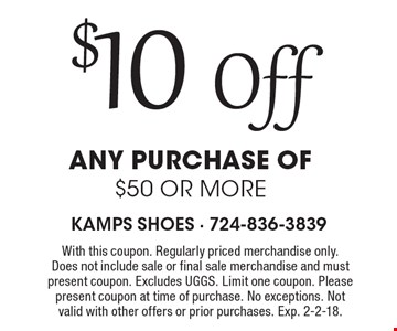 $10 Off any purchase of $50 or more . With this coupon. Regularly priced merchandise only. Does not include sale or final sale merchandise and must present coupon. Excludes UGGS. Limit one coupon. Please present coupon at time of purchase. No exceptions. Not valid with other offers or prior purchases. Exp. 2-2-18.
