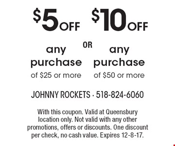 $5 OFF any purchase of $25 or more. $10 OFF any purchase of $50 or more. With this coupon. Valid at Queensbury location only. Not valid with any other promotions, offers or discounts. One discount per check, no cash value. Expires 12-8-17.