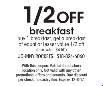 1/2 OFF breakfast buy 1 breakfast, get a breakfast of equal or lesser value 1/2 off(max value $4.50). With this coupon. Valid at Queensbury location only. Not valid with any other promotions, offers or discounts. One discount per check, no cash value. Expires 12-8-17.