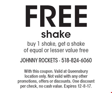 FREE shake buy 1 shake, get a shake of equal or lesser value free. With this coupon. Valid at Queensbury location only. Not valid with any other promotions, offers or discounts. One discount per check, no cash value. Expires 12-8-17.