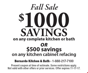 Fall Sale. $1000 savings on any complete kitchen or bath OR $500 savings on any kitchen cabinet refacing. Present coupon at time of estimate. Some restrictions apply. Not valid with other offers or prior services. Offer expires 11-17-17.