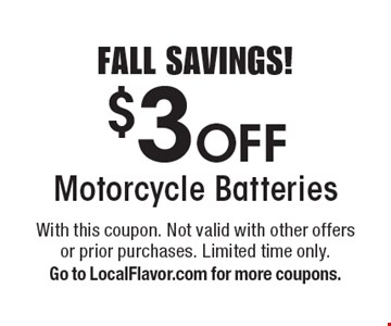FALL SAVINGS! $3 Off Motorcycle Batteries. With this coupon. Not valid with other offers or prior purchases. Limited time only. Go to LocalFlavor.com for more coupons.