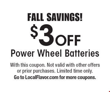 FALL SAVINGS! $3 Off Power Wheel Batteries. With this coupon. Not valid with other offers or prior purchases. Limited time only. Go to LocalFlavor.com for more coupons.