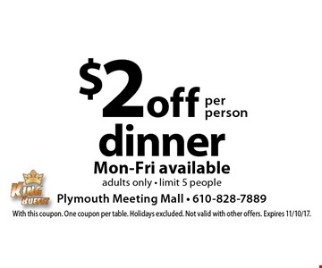 $2 off per person dinner. Mon-Fri available - adults only - limit 5 people. With this coupon. One coupon per table. Holidays excluded. Not valid with other offers. Expires 11/10/17.