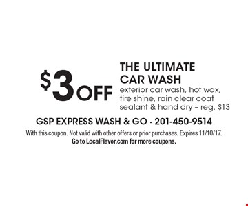 $3 Off THE ULTIMATE CAR WASH exterior car wash, hot wax, tire shine, rain clear coat sealant & hand dry - reg. $13. With this coupon. Not valid with other offers or prior purchases. Expires 11/10/17. Go to LocalFlavor.com for more coupons.