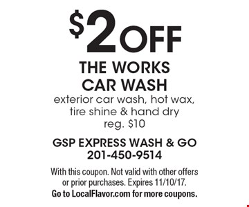 $2 OFF THE WORKS CAR WASH exterior car wash, hot wax, tire shine & hand dry, reg. $10. With this coupon. Not valid with other offers or prior purchases. Expires 11/10/17. Go to LocalFlavor.com for more coupons.