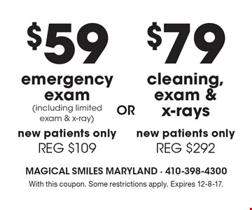 $79 cleaning, exam & x-rays. New patients only. (REG $292) OR $59 emergency exam (including limited exam & x-ray). New patients only. (REG $109) With this coupon. Some restrictions apply. Expires 12-8-17.
