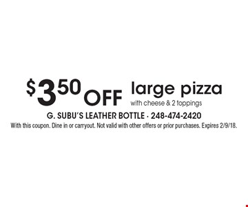 $3.50 off large pizza with cheese & 2 toppings. With this coupon. Dine in or carryout. Not valid with other offers or prior purchases. Expires 2/9/18.