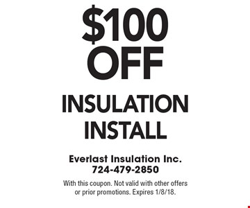 $100 off insulation install. With this coupon. Not valid with other offers or prior promotions. Expires 1/8/18.